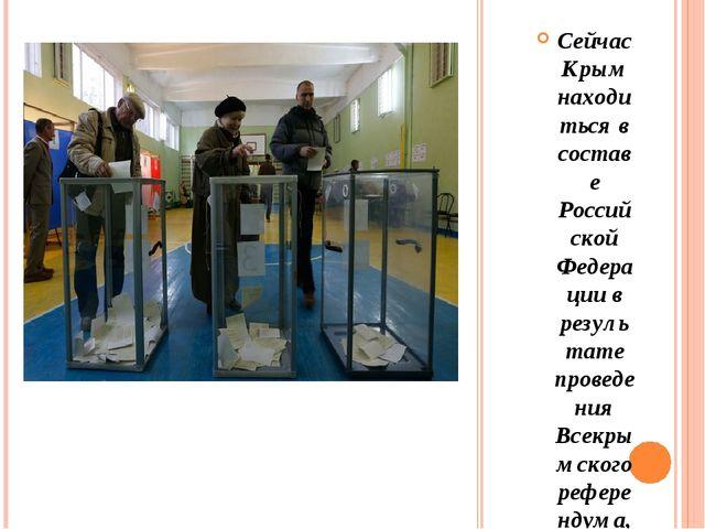 Сейчас Крым находиться в составе Российской Федерации в результате проведени...