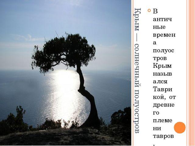 Крым — солнечный полуостров В античные времена полуостров Крым назывался Тавр...
