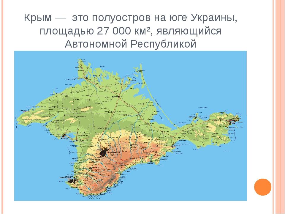 Крым — это полуостров на юге Украины, площадью 27 000 км², являющийся Автоном...