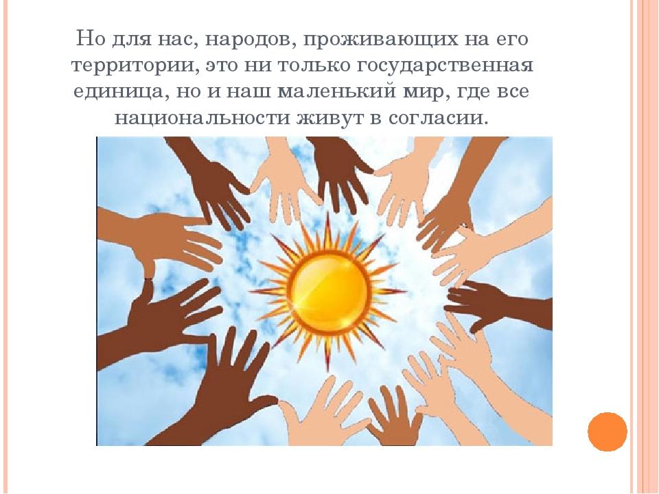 Но для нас, народов, проживающих на его территории, это ни только государстве...