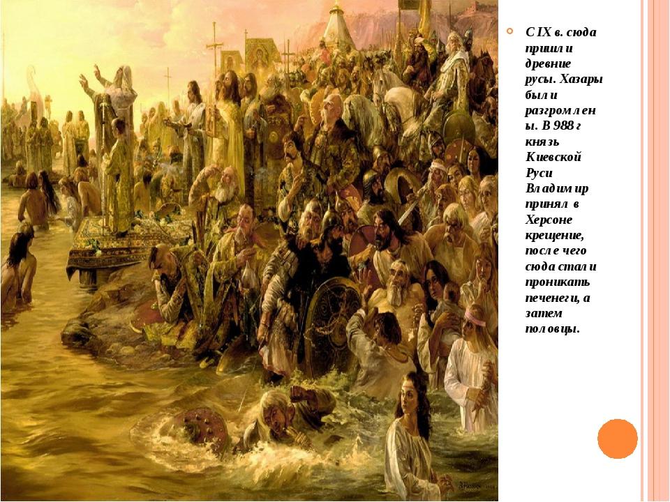 С IX в. сюда пришли древние русы. Хазары были разгромлены. В 988 г князь Кие...