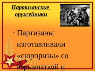 Партизанские оружейники Партизаны изготавливали «сюрпризы» со взрывчаткой и н