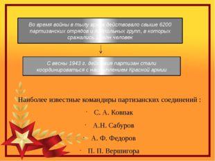 Наиболее известные командиры партизанских соединений : С. А. Ковпак А.Н. Саб