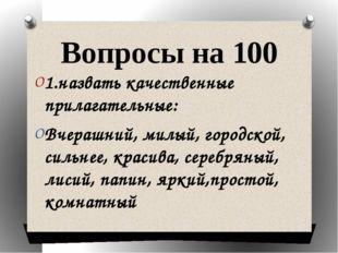 Вопросы на 100 1.назвать качественные прилагательные: Вчерашний, милый, город