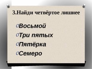 3.Найди четвёртое лишнее Восьмой Три пятых Пятёрка Семеро
