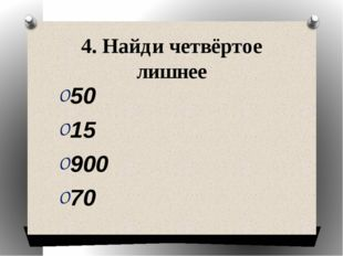 4. Найди четвёртое лишнее 50 15 900 70