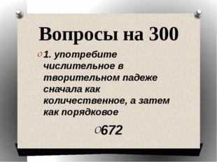 Вопросы на 300 1. употребите числительное в творительном падеже сначала как к