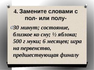 4. Замените словами с пол- или полу- 30 минут; состояние, близкое ко сну; ½ я