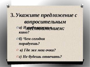 3. Укажите предложение с вопросительным местоимением: а) И тебе нужно в кино?