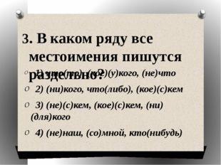 3. В каком ряду все местоимения пишутся раздельно?  1) что(то), (кое)(у)кого