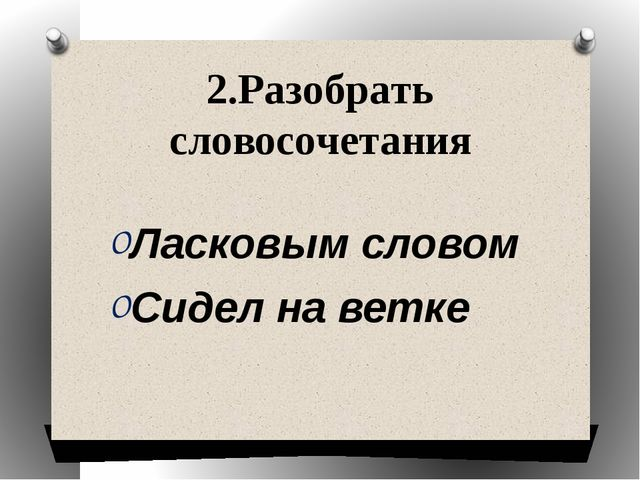 2.Разобрать словосочетания Ласковым словом Сидел на ветке