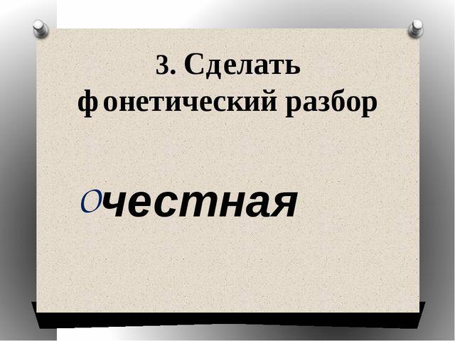 3. Сделать фонетический разбор честная