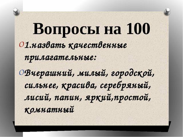 Вопросы на 100 1.назвать качественные прилагательные: Вчерашний, милый, город...