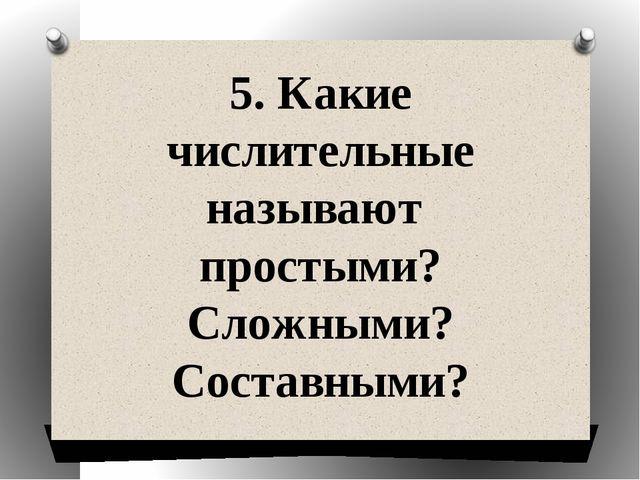 5. Какие числительные называют простыми? Сложными? Составными?