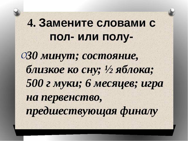 4. Замените словами с пол- или полу- 30 минут; состояние, близкое ко сну; ½ я...