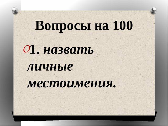 Вопросы на 100 1. назвать личные местоимения.