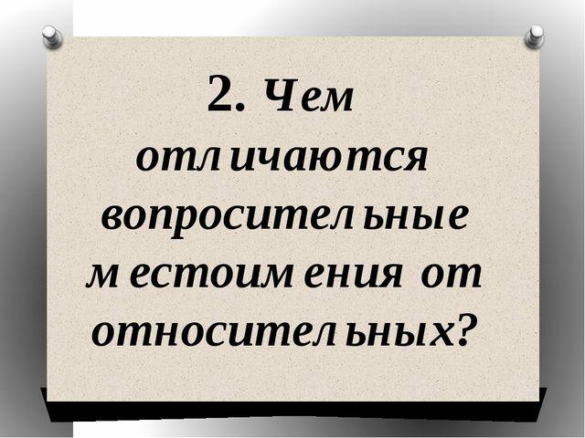 2. Чем отличаются вопросительные местоимения от относительных?