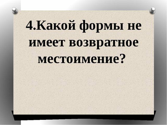 4.Какой формы не имеет возвратное местоимение?