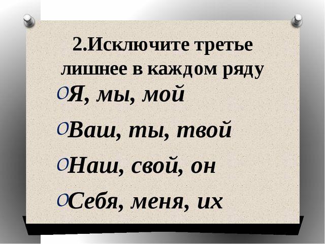 2.Исключите третье лишнее в каждом ряду Я, мы, мой Ваш, ты, твой Наш, свой, о...