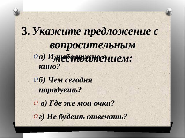 3. Укажите предложение с вопросительным местоимением: а) И тебе нужно в кино?...
