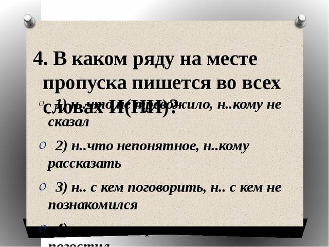 4. В каком ряду на месте пропуска пишется во всех словах И(НИ)?  1) н..что н...