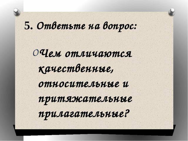 5. Ответьте на вопрос: Чем отличаются качественные, относительные и притяжате...