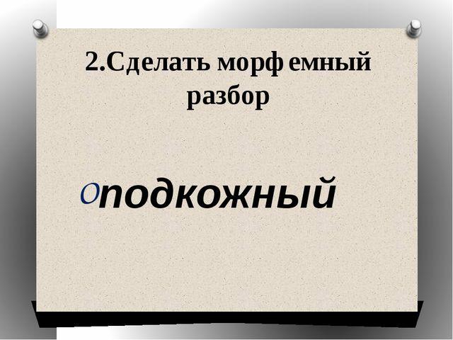 2.Сделать морфемный разбор подкожный