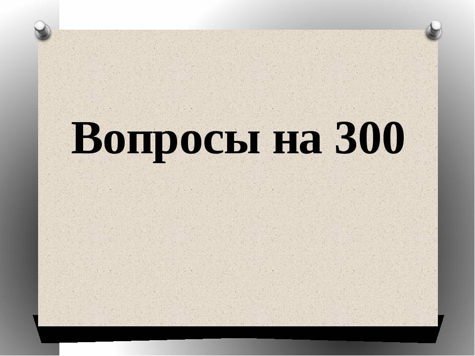 Вопросы на 300
