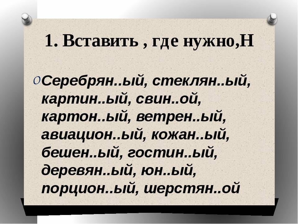 1. Вставить , где нужно,Н Серебрян..ый, стеклян..ый, картин..ый, свин..ой, ка...