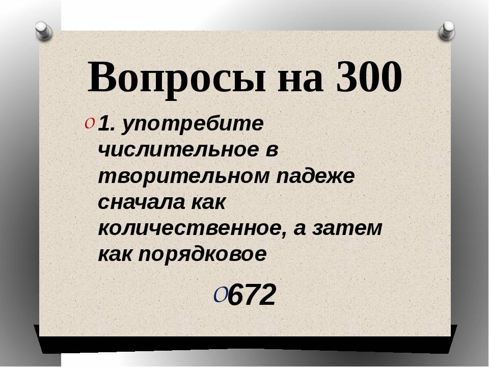 Вопросы на 300 1. употребите числительное в творительном падеже сначала как к...
