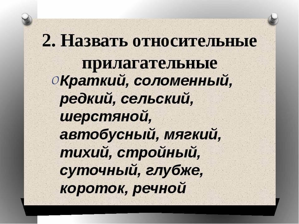2. Назвать относительные прилагательные Краткий, соломенный, редкий, сельский...