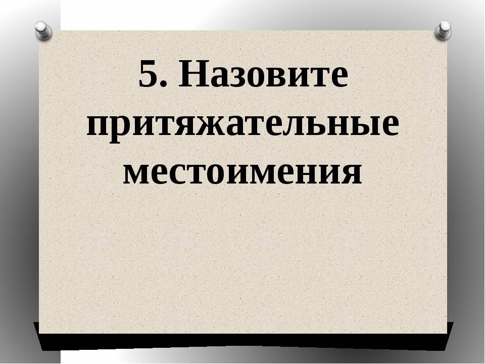 5. Назовите притяжательные местоимения