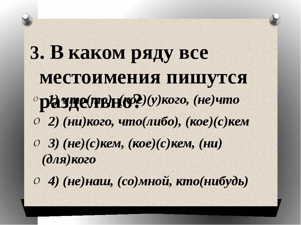 3. В каком ряду все местоимения пишутся раздельно?  1) что(то), (кое)(у)кого...