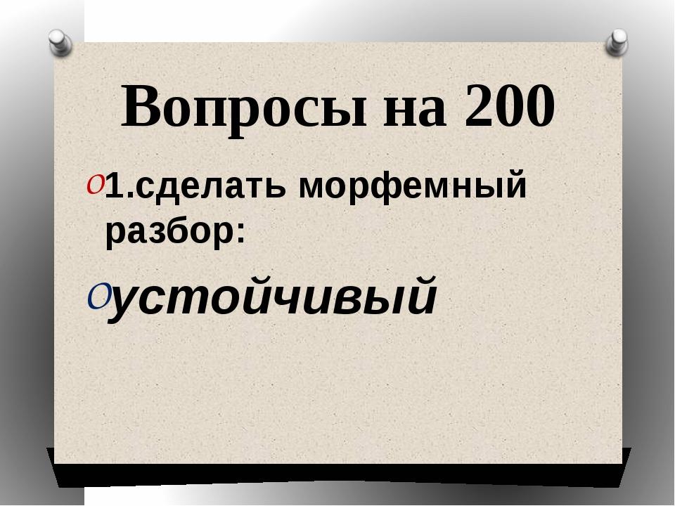 Вопросы на 200 1.сделать морфемный разбор: устойчивый