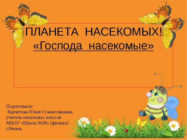 ПЛАНЕТА НАСЕКОМЫХ! «Господа насекомые» Подготовила: Кречетова Юлия Станиславо...