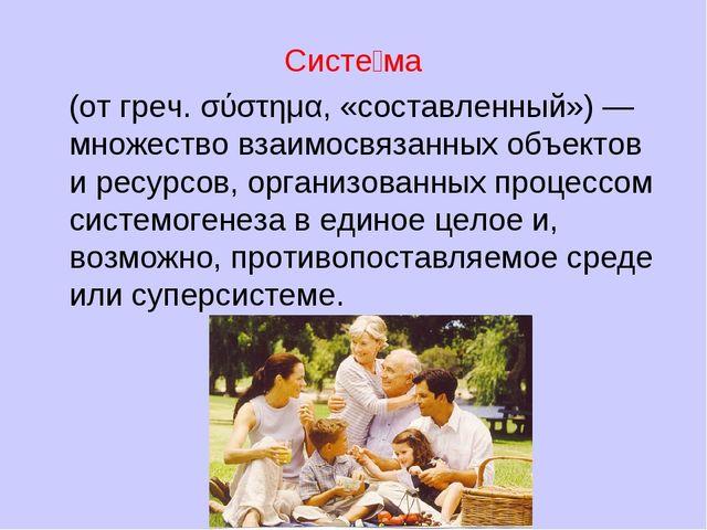 Систе́ма (от греч. σύστημα, «составленный») — множество взаимосвязанных объек...