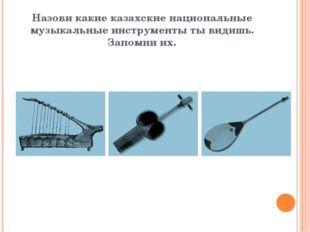 Назови какие казахские национальные музыкальные инструменты ты видишь. Запомн