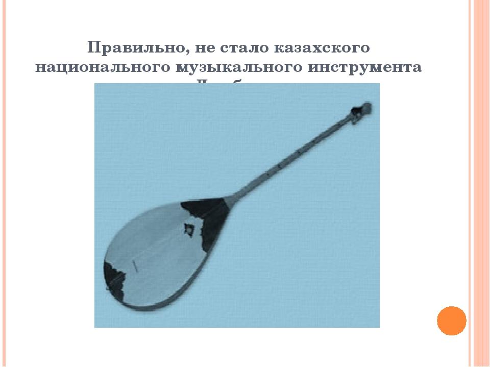 Правильно, не стало казахского национального музыкального инструмента Домбра