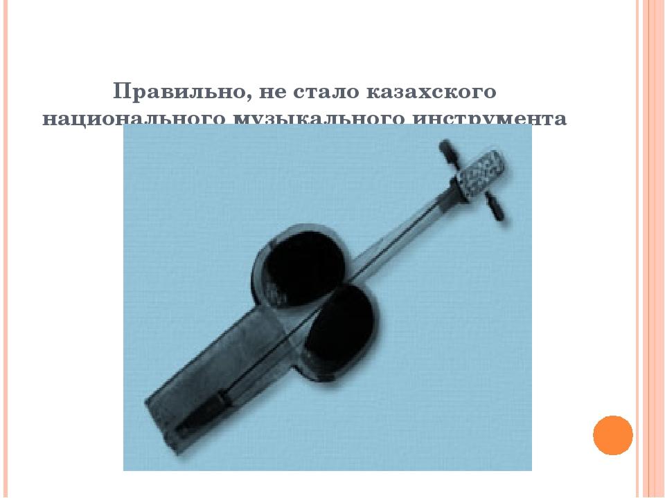 Правильно, не стало казахского национального музыкального инструмента Кобыз
