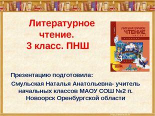 Литературное чтение. 3 класс. ПНШ Презентацию подготовила: Смульская Наталья
