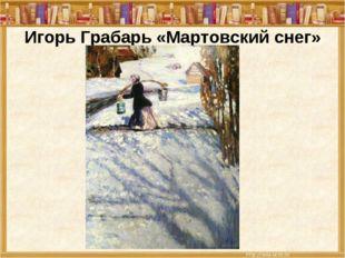 Игорь Грабарь «Мартовский снег»