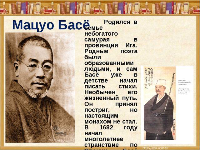 Мацуо Басё Родился в семье небогатого самурая в провинции Ига. Родные поэта б...