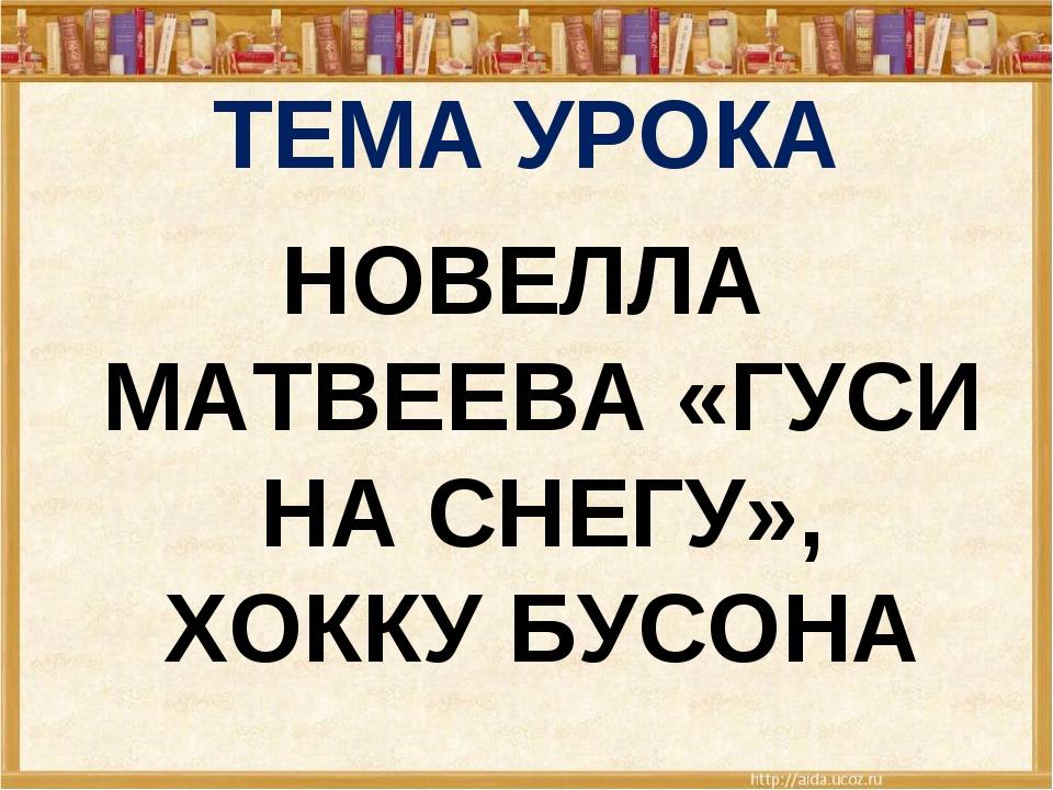 ТЕМА УРОКА НОВЕЛЛА МАТВЕЕВА «ГУСИ НА СНЕГУ», ХОККУ БУСОНА