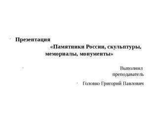 Презентация «Памятники России, скульптуры, мемориалы, монументы» Выполнил пр
