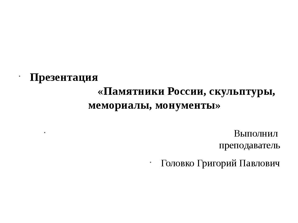 Презентация «Памятники России, скульптуры, мемориалы, монументы» Выполнил пр...