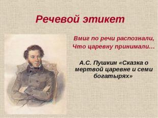 Речевой этикет Вмиг по речи распознали, Что царевну принимали… А.С. Пушкин «С