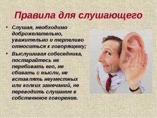 Правила для слушающего Слушая, необходимо доброжелательно, уважительно и терп