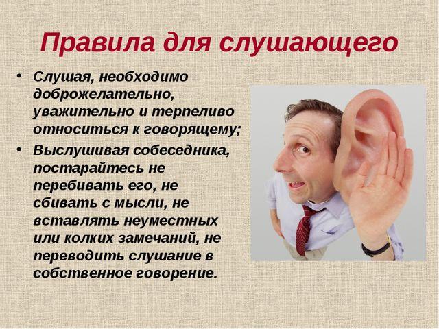 Правила для слушающего Слушая, необходимо доброжелательно, уважительно и терп...
