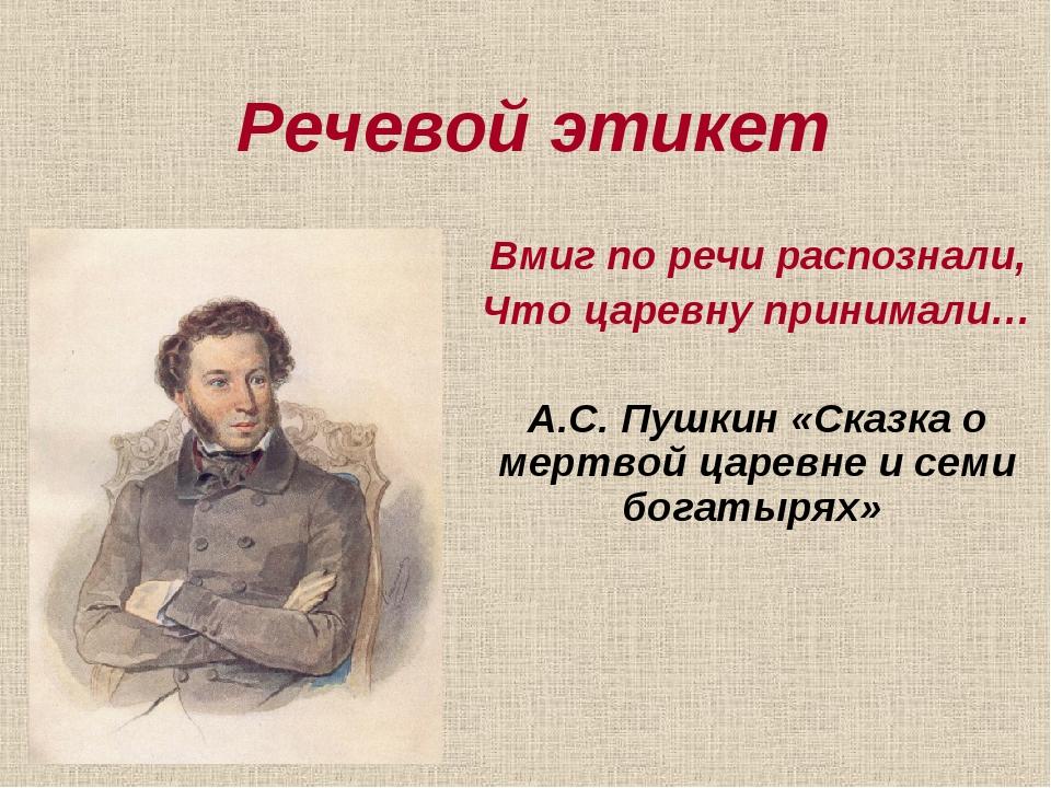 Речевой этикет Вмиг по речи распознали, Что царевну принимали… А.С. Пушкин «С...