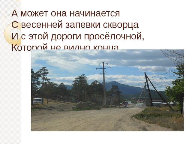А может она начинается С весенней запевки скворца И с этой дороги просёлочной...